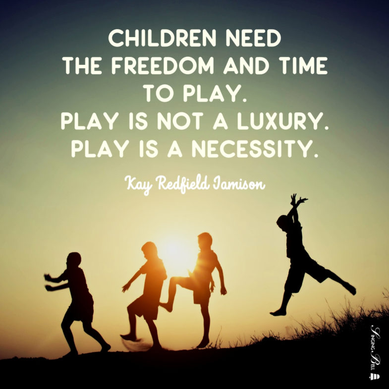 Children need the freedom and time to play. Play is not a luxury. Play is a necessity.